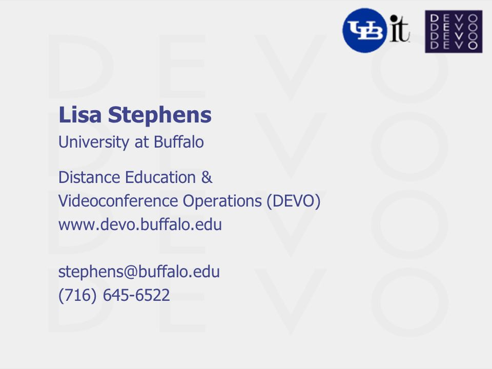 Lisa Stephens University at Buffalo Distance Education & Videoconference Operations (DEVO) www.devo.buffalo.edu stephens@buffalo.edu (716) 645-6522