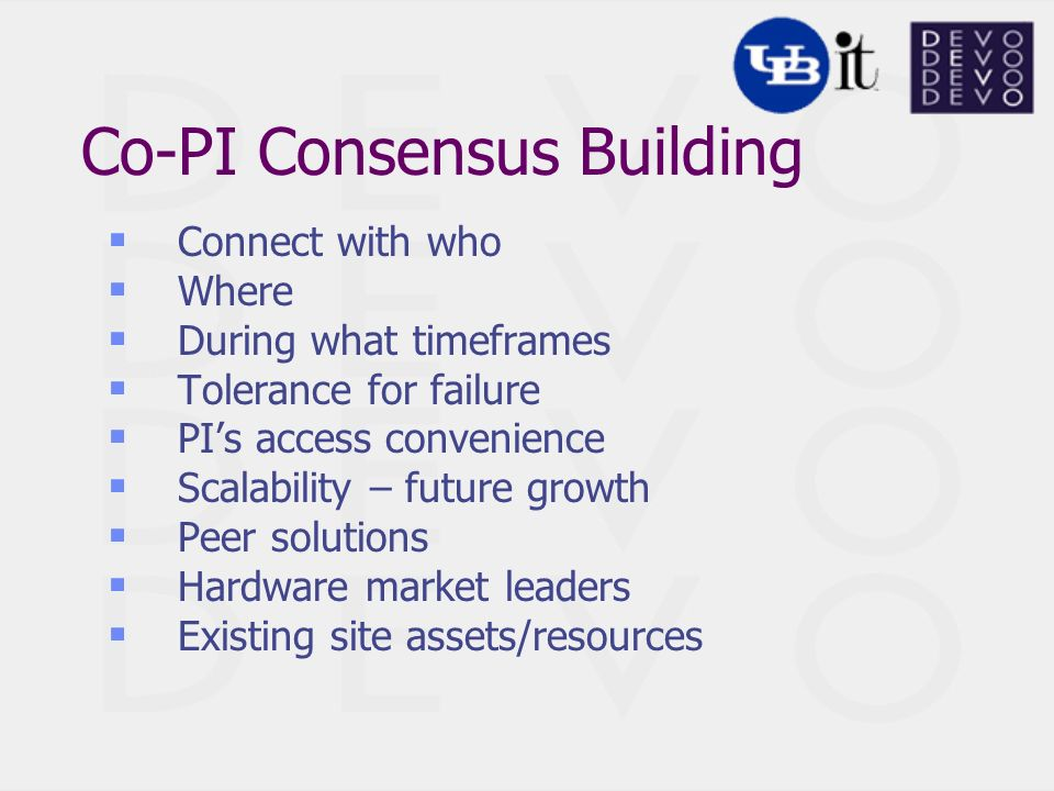 Co-PI Consensus Building Connect with who Where During what timeframes Tolerance for failure PIs access convenience Scalability – future growth Peer solutions Hardware market leaders Existing site assets/resources