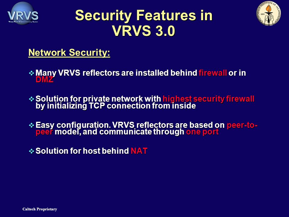 Caltech Proprietary Security Features in VRVS 3.0 Network Security: Many VRVS reflectors are installed behind firewall or in DMZ Many VRVS reflectors