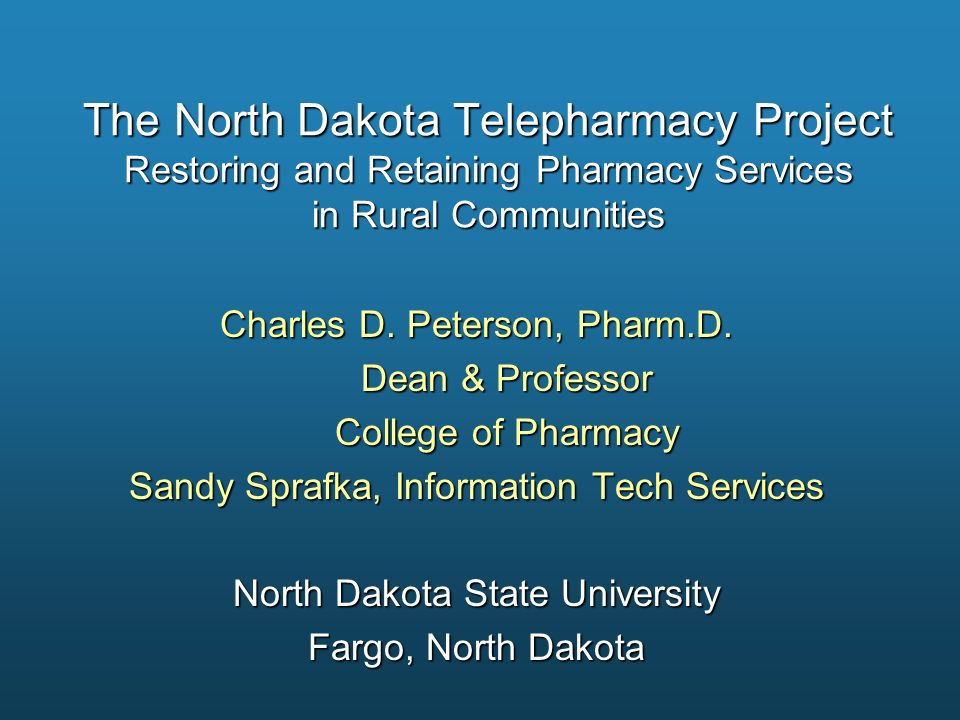 The North Dakota Telepharmacy Project Restoring and Retaining Pharmacy Services in Rural Communities Charles D. Peterson, Pharm.D. Dean & Professor De