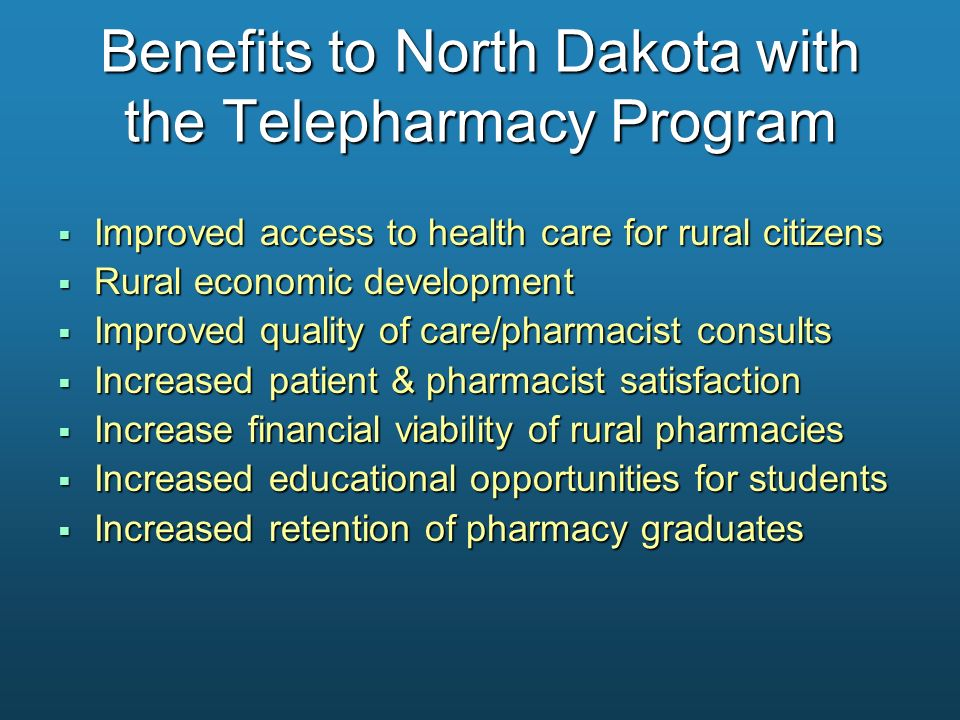 Benefits to North Dakota with the Telepharmacy Program Improved access to health care for rural citizens Improved access to health care for rural citi