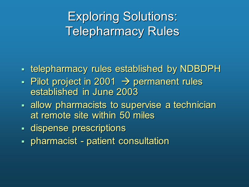 Exploring Solutions: Telepharmacy Rules telepharmacy rules established by NDBDPH telepharmacy rules established by NDBDPH Pilot project in 2001 perman