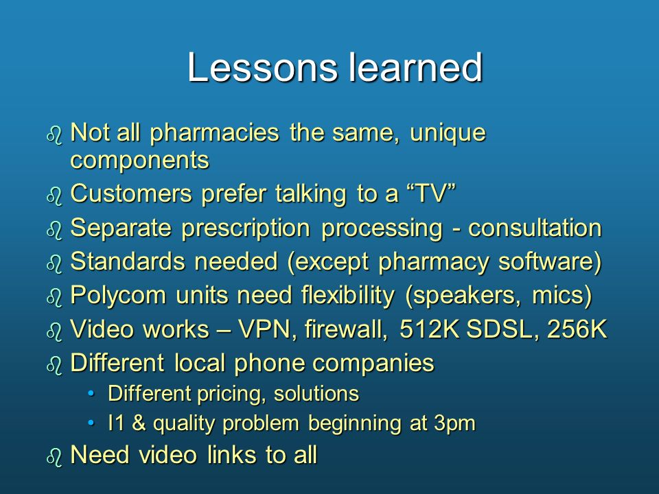 Lessons learned b Not all pharmacies the same, unique components b Customers prefer talking to a TV b Separate prescription processing - consultation
