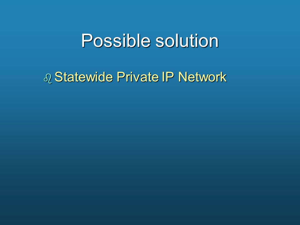 Possible solution b Statewide Private IP Network