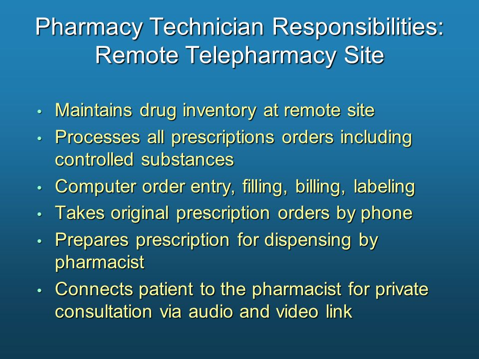 Pharmacy Technician Responsibilities: Remote Telepharmacy Site Maintains drug inventory at remote site Maintains drug inventory at remote site Process