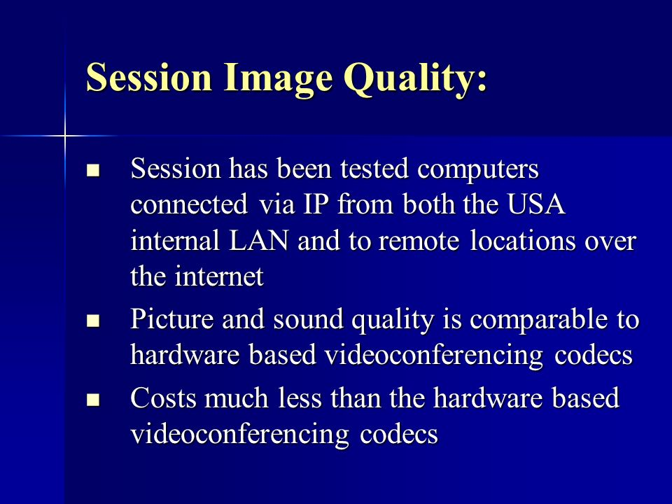 Session Image Quality: Session has been tested computers connected via IP from both the USA internal LAN and to remote locations over the internet Session has been tested computers connected via IP from both the USA internal LAN and to remote locations over the internet Picture and sound quality is comparable to hardware based videoconferencing codecs Picture and sound quality is comparable to hardware based videoconferencing codecs Costs much less than the hardware based videoconferencing codecs Costs much less than the hardware based videoconferencing codecs