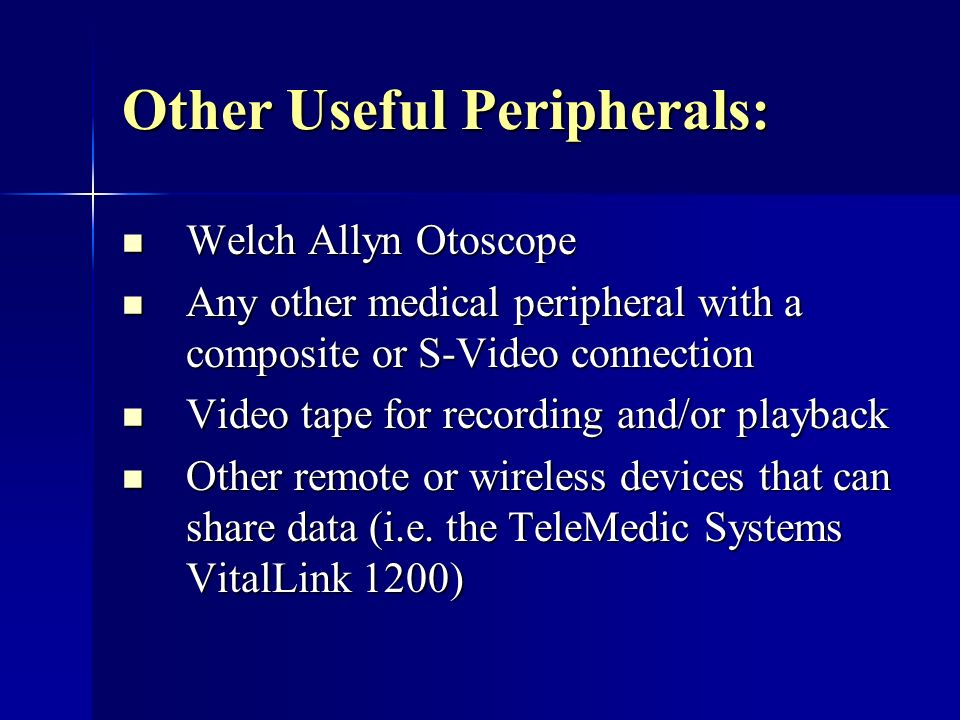 Other Useful Peripherals: Welch Allyn Otoscope Welch Allyn Otoscope Any other medical peripheral with a composite or S-Video connection Any other medical peripheral with a composite or S-Video connection Video tape for recording and/or playback Video tape for recording and/or playback Other remote or wireless devices that can share data (i.e.