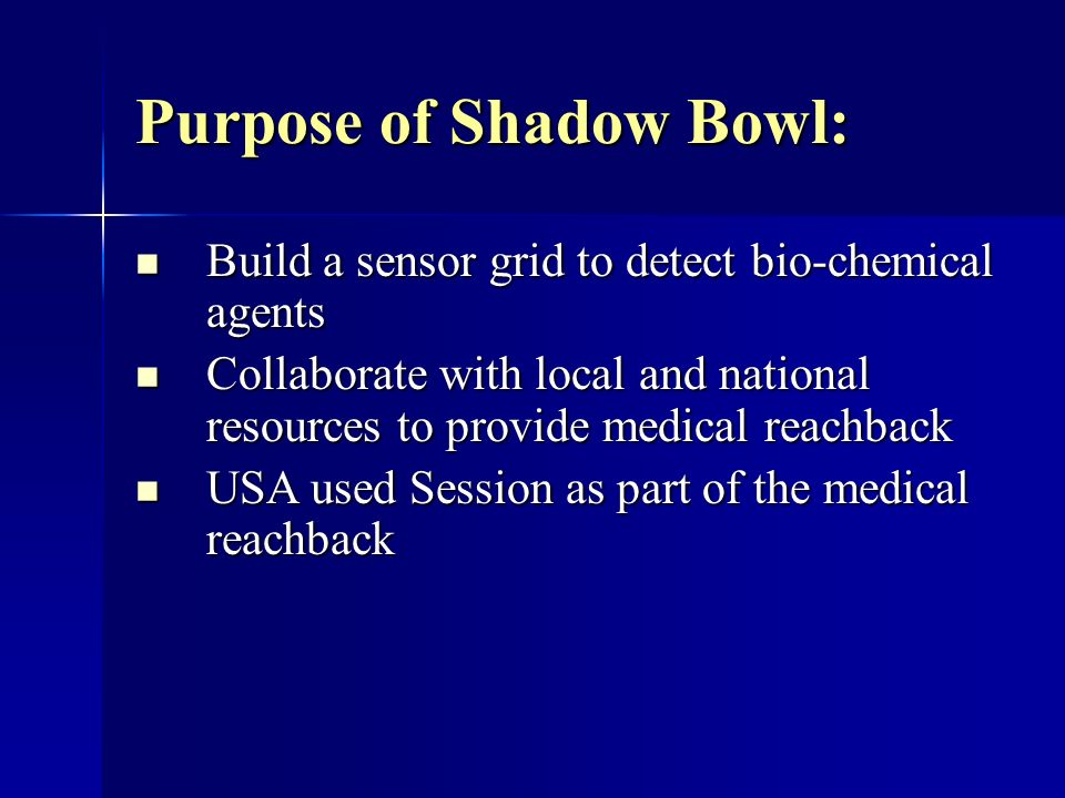 Purpose of Shadow Bowl: Build a sensor grid to detect bio-chemical agents Build a sensor grid to detect bio-chemical agents Collaborate with local and national resources to provide medical reachback Collaborate with local and national resources to provide medical reachback USA used Session as part of the medical reachback USA used Session as part of the medical reachback