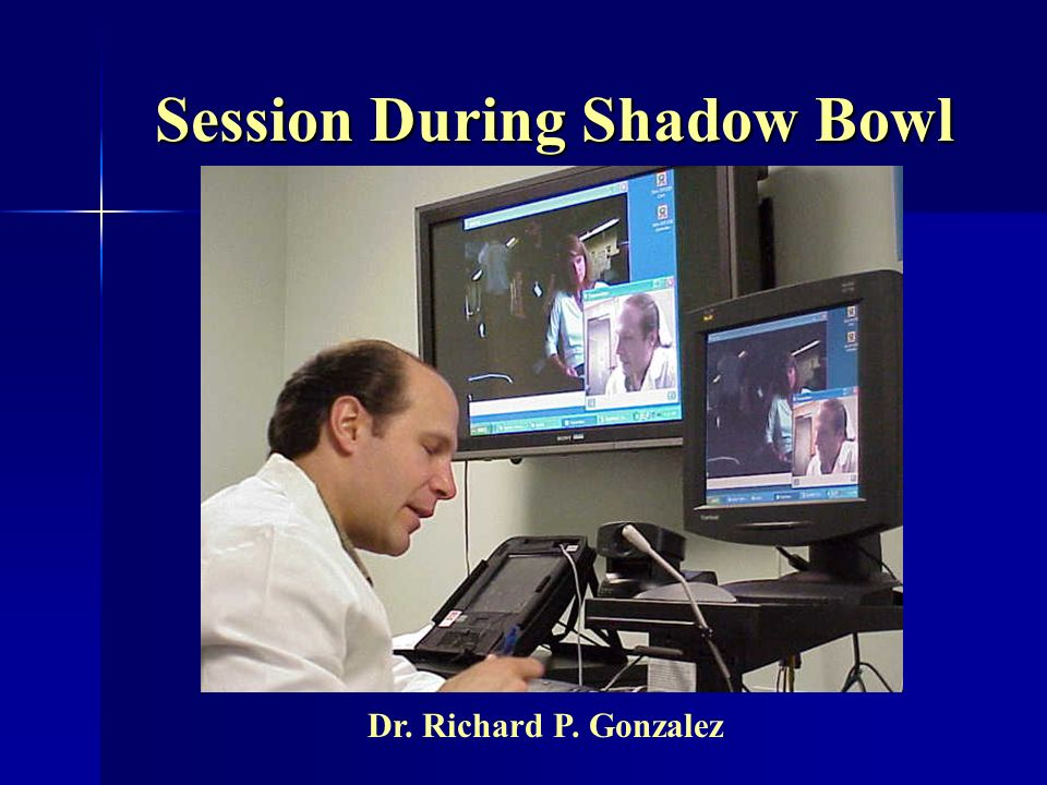 Session During Shadow Bowl Dr. Richard P. Gonzalez