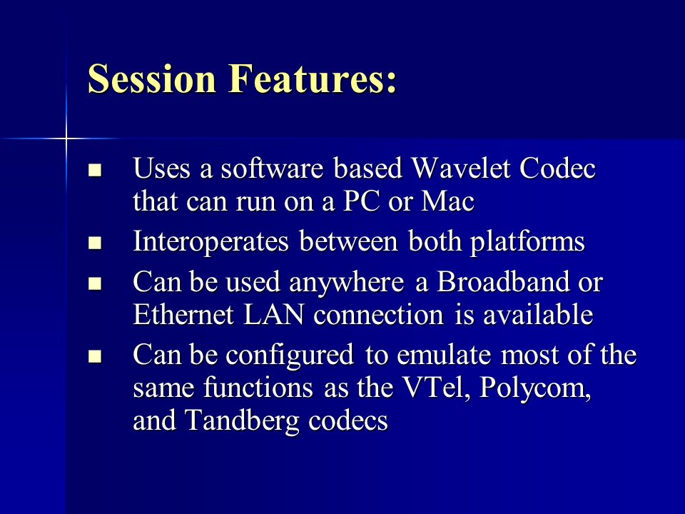 Session Features: Uses a software based Wavelet Codec that can run on a PC or Mac Uses a software based Wavelet Codec that can run on a PC or Mac Interoperates between both platforms Interoperates between both platforms Can be used anywhere a Broadband or Ethernet LAN connection is available Can be used anywhere a Broadband or Ethernet LAN connection is available Can be configured to emulate most of the same functions as the VTel, Polycom, and Tandberg codecs Can be configured to emulate most of the same functions as the VTel, Polycom, and Tandberg codecs