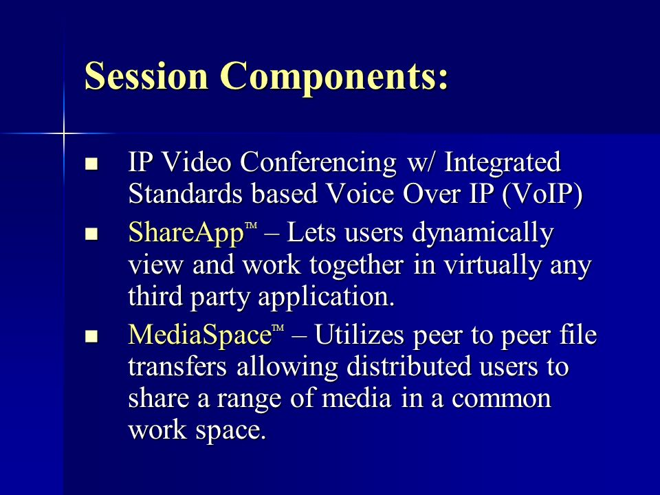 Session Components: IP Video Conferencing w/ Integrated Standards based Voice Over IP (VoIP) IP Video Conferencing w/ Integrated Standards based Voice Over IP (VoIP) ShareApp TM – Lets users dynamically view and work together in virtually any third party application.