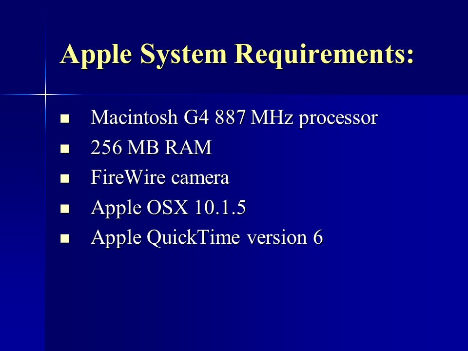 Apple System Requirements: Macintosh G4 887 MHz processor Macintosh G4 887 MHz processor 256 MB RAM 256 MB RAM FireWire camera FireWire camera Apple OSX 10.1.5 Apple OSX 10.1.5 Apple QuickTime version 6 Apple QuickTime version 6