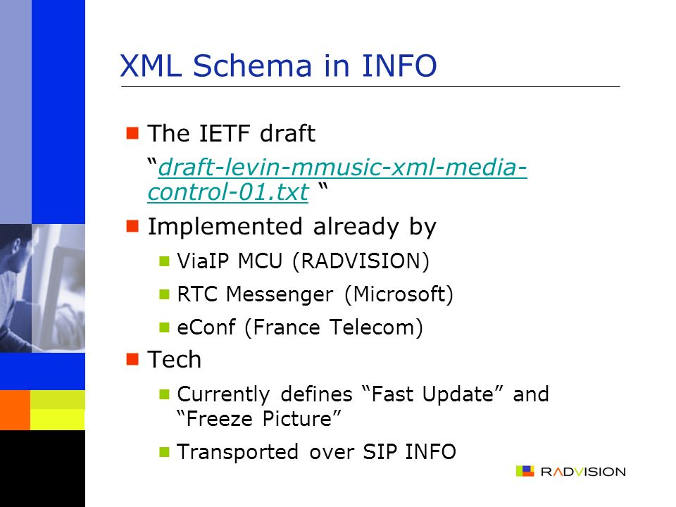 XML Schema in INFO The IETF draft draft-levin-mmusic-xml-media- control-01.txt draft-levin-mmusic-xml-media- control-01.txt Implemented already by ViaIP MCU (RADVISION) RTC Messenger (Microsoft) eConf (France Telecom) Tech Currently defines Fast Update and Freeze Picture Transported over SIP INFO