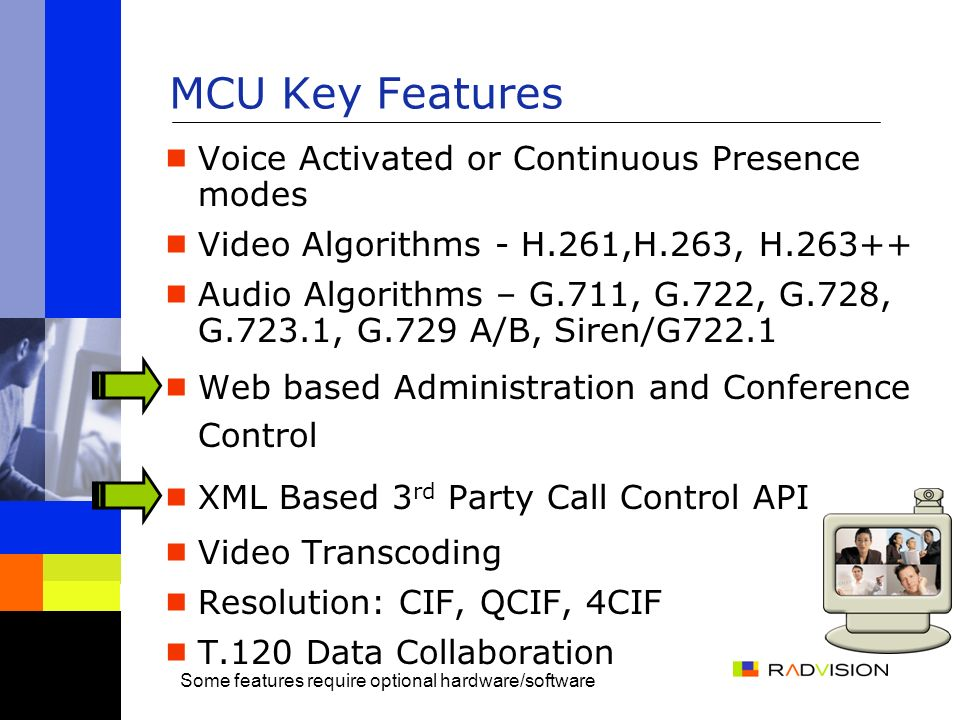 MCU Key Features Voice Activated or Continuous Presence modes Video Algorithms - H.261,H.263, H.263++ Audio Algorithms – G.711, G.722, G.728, G.723.1, G.729 A/B, Siren/G722.1 Web based Administration and Conference Control XML Based 3 rd Party Call Control API Video Transcoding Resolution: CIF, QCIF, 4CIF T.120 Data Collaboration Some features require optional hardware/software