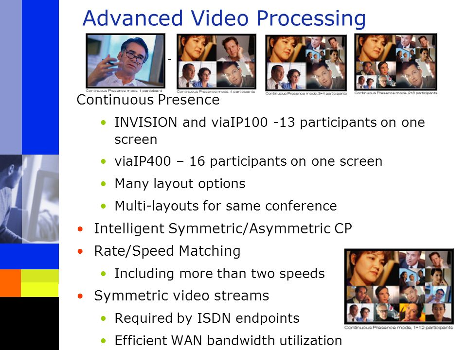 Advanced Video Processing Continuous Presence INVISION and viaIP100 -13 participants on one screen viaIP400 – 16 participants on one screen Many layout options Multi-layouts for same conference Intelligent Symmetric/Asymmetric CP Rate/Speed Matching Including more than two speeds Symmetric video streams Required by ISDN endpoints Efficient WAN bandwidth utilization