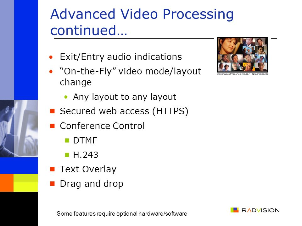 Advanced Video Processing continued… Exit/Entry audio indications On-the-Fly video mode/layout change Any layout to any layout Secured web access (HTTPS) Conference Control DTMF H.243 Text Overlay Drag and drop Some features require optional hardware/software