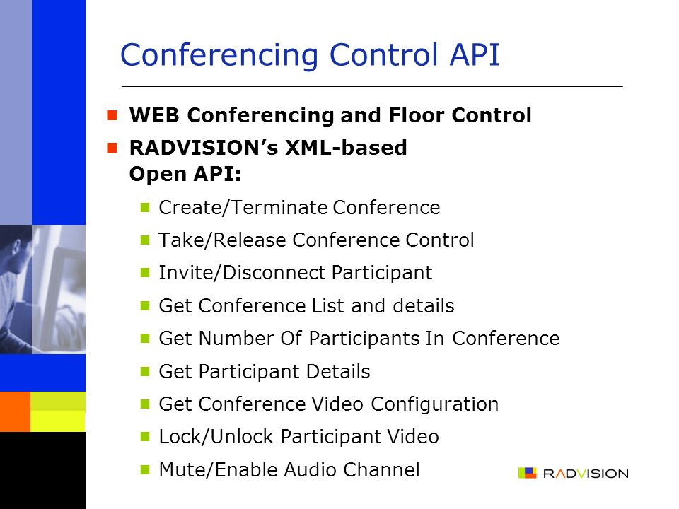 WEB Conferencing and Floor Control RADVISIONs XML-based Open API: Create/Terminate Conference Take/Release Conference Control Invite/Disconnect Participant Get Conference List and details Get Number Of Participants In Conference Get Participant Details Get Conference Video Configuration Lock/Unlock Participant Video Mute/Enable Audio Channel Conferencing Control API