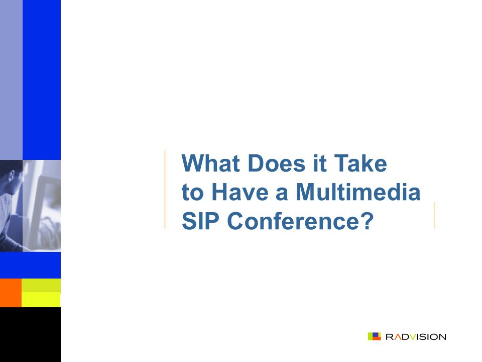 Building Blocks Point-to-Point Call Control Baseline SIP/SDP Point-to-Point Media Control Video SIP Advanced Call Control SIP conferencing extensions (Optional) Refer Method (Optional) Conference Control Participants Control Floor Control (Optional)