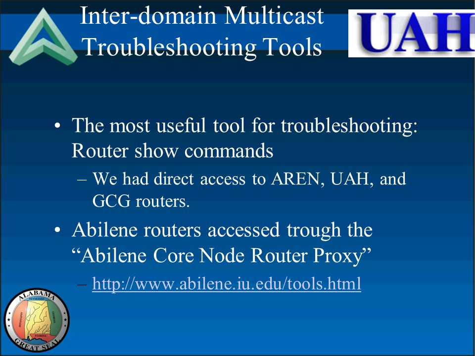 Inter-domain Multicast Troubleshooting Tools The most useful tool for troubleshooting: Router show commands –We had direct access to AREN, UAH, and GCG routers.