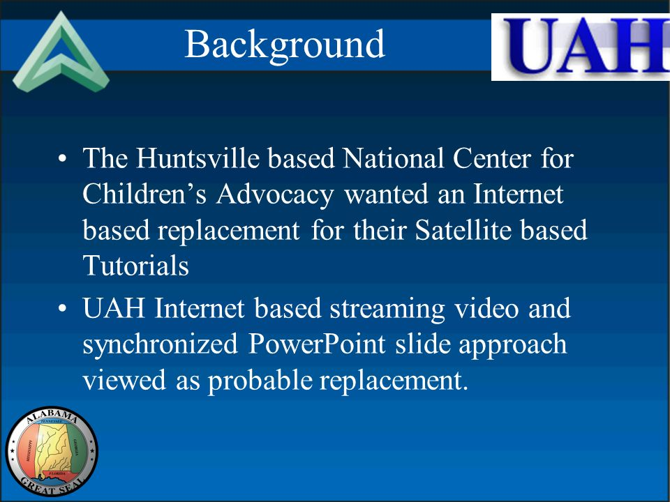 Background The Huntsville based National Center for Childrens Advocacy wanted an Internet based replacement for their Satellite based Tutorials UAH Internet based streaming video and synchronized PowerPoint slide approach viewed as probable replacement.