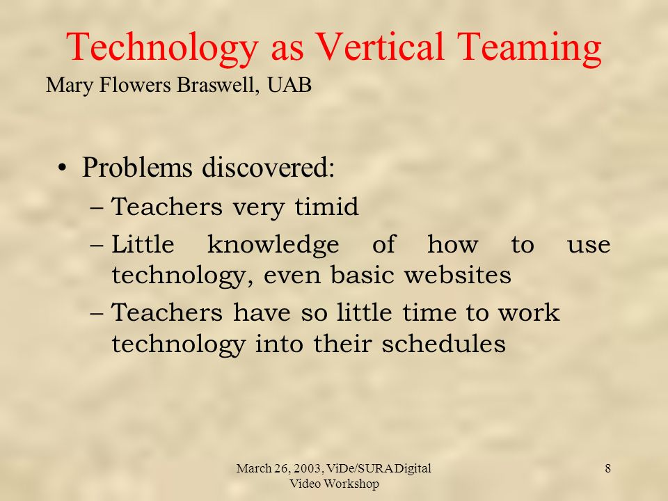 Mary Flowers Braswell, UAB March 26, 2003, ViDe/SURA Digital Video Workshop 8 Technology as Vertical Teaming Problems discovered: –Teachers very timid –Little knowledge of how to use technology, even basic websites –Teachers have so little time to work technology into their schedules