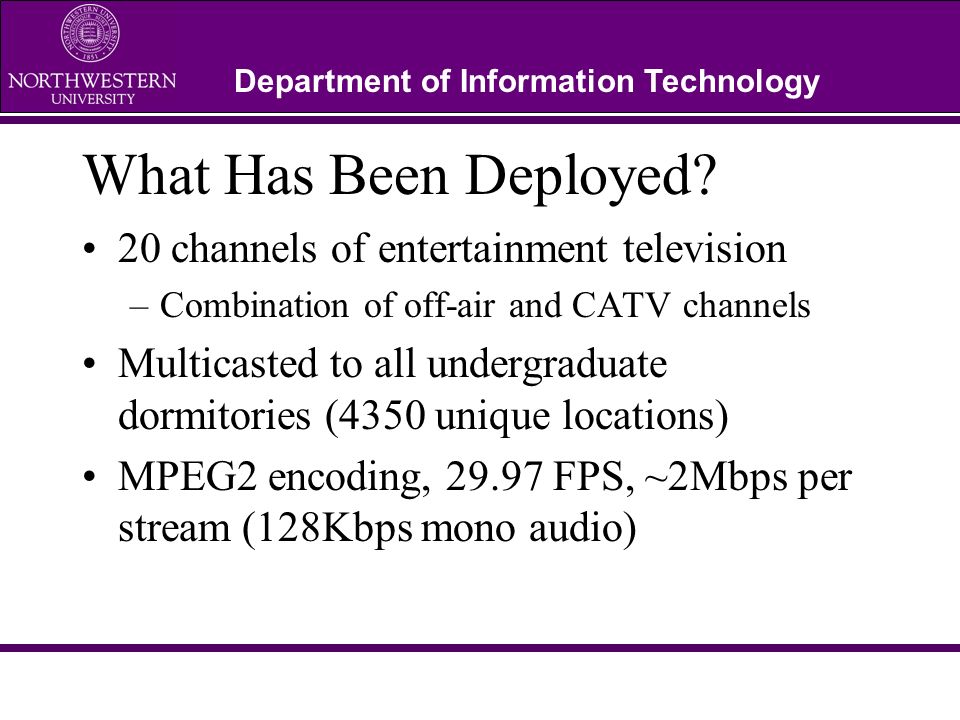 Department of Information Technology What Has Been Deployed? 20 channels of entertainment television –Combination of off-air and CATV channels Multica
