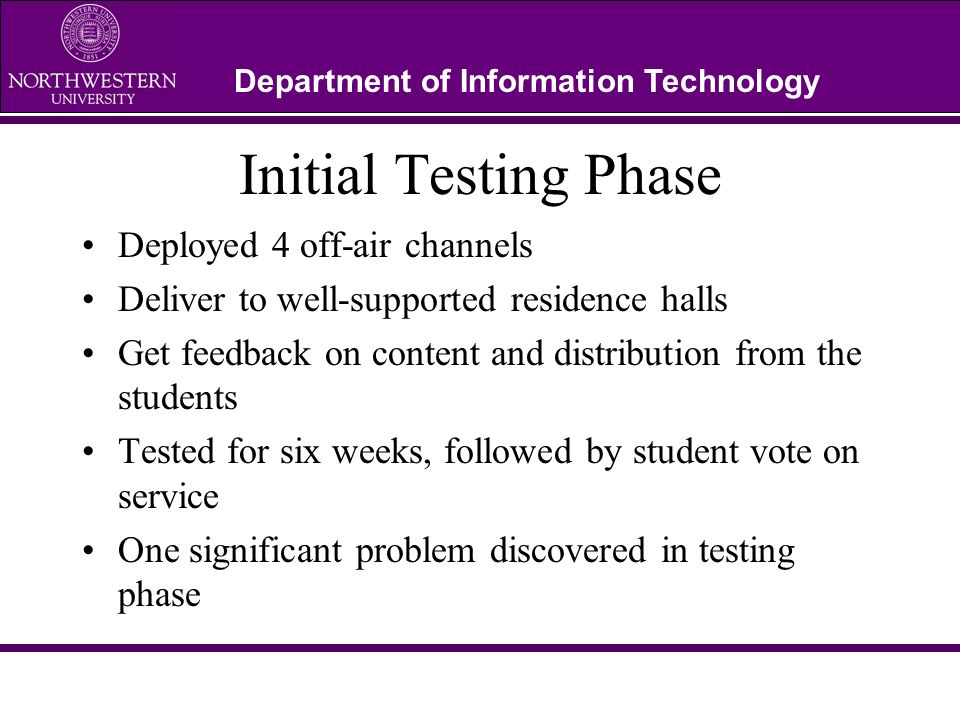 Department of Information Technology Initial Testing Phase Deployed 4 off-air channels Deliver to well-supported residence halls Get feedback on conte