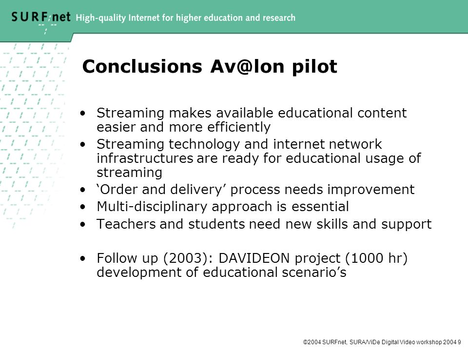©2004 SURFnet, SURA/ViDe Digital Video workshop Conclusions pilot Streaming makes available educational content easier and more efficiently Streaming technology and internet network infrastructures are ready for educational usage of streaming Order and delivery process needs improvement Multi-disciplinary approach is essential Teachers and students need new skills and support Follow up (2003): DAVIDEON project (1000 hr) development of educational scenarios