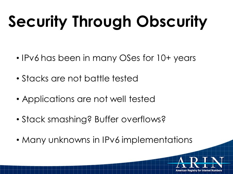 Security Through Obscurity IPv6 has been in many OSes for 10+ years Stacks are not battle tested Applications are not well tested Stack smashing.