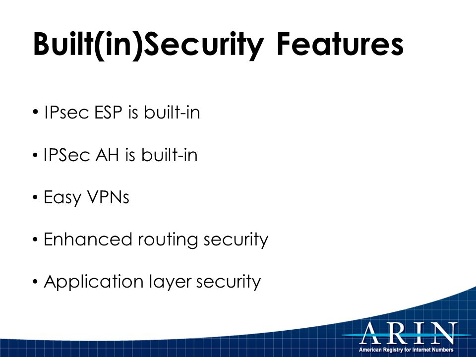 Built(in)Security Features IPsec ESP is built-in IPSec AH is built-in Easy VPNs Enhanced routing security Application layer security