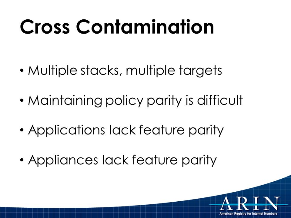 Cross Contamination Multiple stacks, multiple targets Maintaining policy parity is difficult Applications lack feature parity Appliances lack feature parity