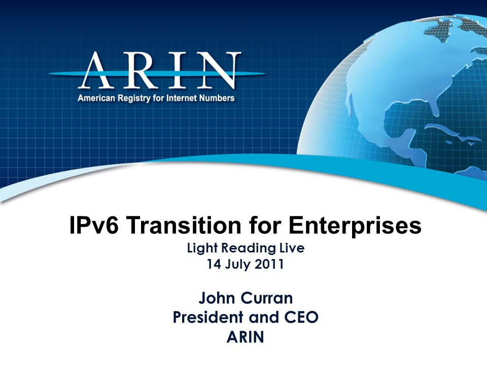 IPv6 Transition for Enterprises Light Reading Live 14 July 2011 John Curran President and CEO ARIN