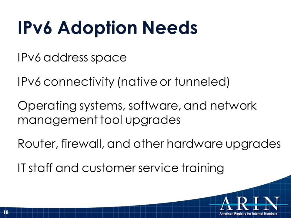 IPv6 Adoption Needs IPv6 address space IPv6 connectivity (native or tunneled) Operating systems, software, and network management tool upgrades Router