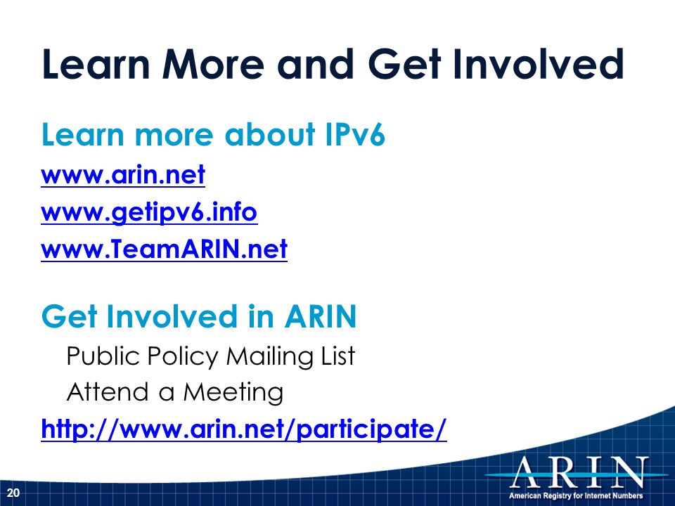 Learn More and Get Involved Learn more about IPv6 www.arin.net www.getipv6.info www.TeamARIN.net Get Involved in ARIN Public Policy Mailing List Atten