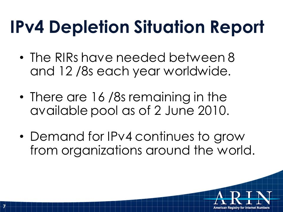 IPv4 Depletion Situation Report The RIRs have needed between 8 and 12 /8s each year worldwide. There are 16 /8s remaining in the available pool as of