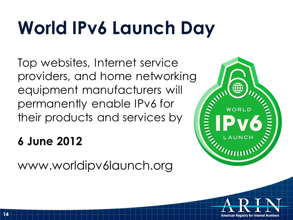World IPv6 Launch Day 14 Top websites, Internet service providers, and home networking equipment manufacturers will permanently enable IPv6 for their products and services by 6 June