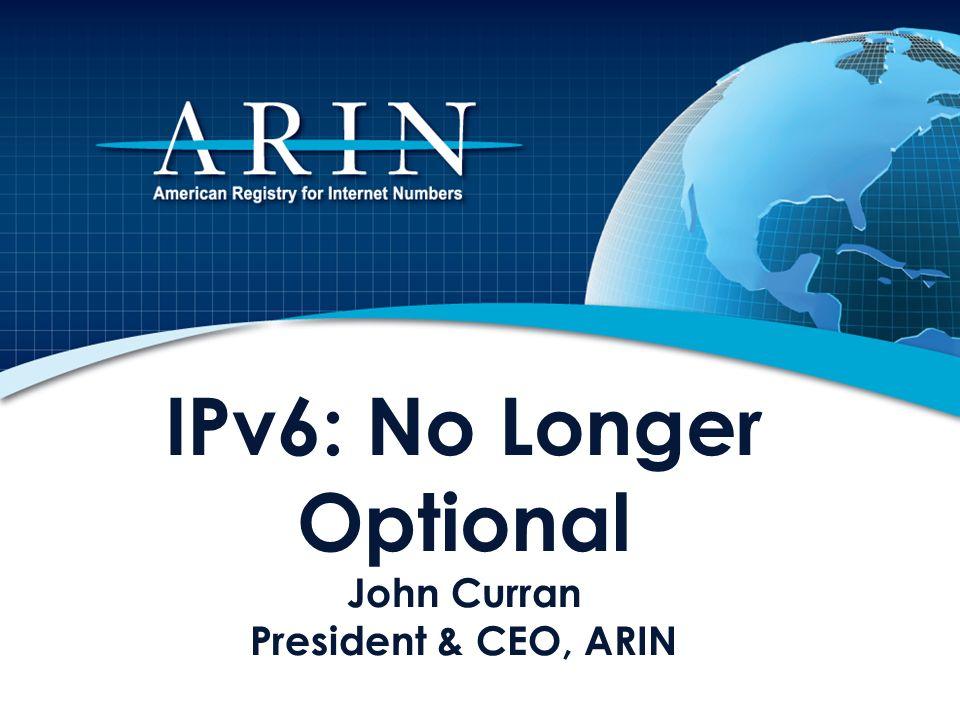 IPv6: No Longer Optional John Curran President & CEO, ARIN