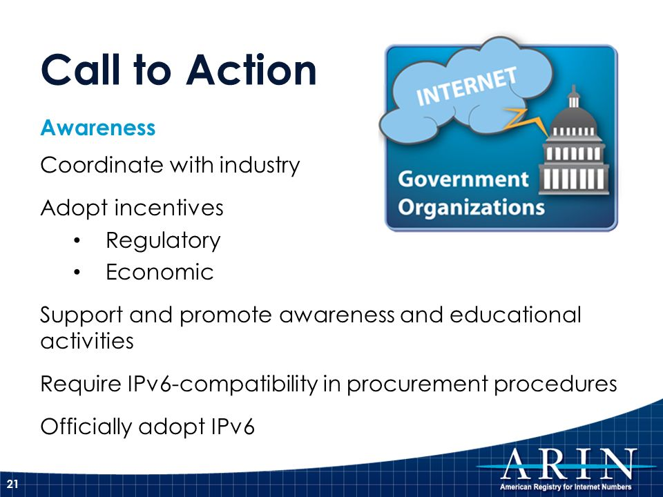 Awareness Coordinate with industry Adopt incentives Regulatory Economic Support and promote awareness and educational activities Require IPv6-compatibility in procurement procedures Officially adopt IPv6 21 Call to Action