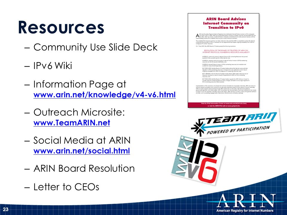 Resources – Community Use Slide Deck – IPv6 Wiki – Information Page at www.arin.net/knowledge/v4-v6.html www.arin.net/knowledge/v4-v6.html – Outreach