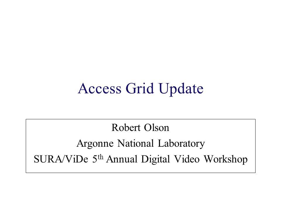 Access Grid Update Robert Olson Argonne National Laboratory SURA/ViDe 5 th Annual Digital Video Workshop