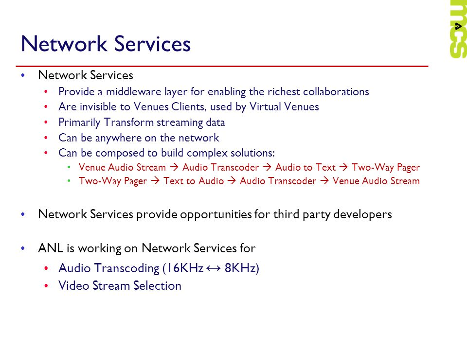 Network Services Provide a middleware layer for enabling the richest collaborations Are invisible to Venues Clients, used by Virtual Venues Primarily Transform streaming data Can be anywhere on the network Can be composed to build complex solutions: Venue Audio Stream Audio Transcoder Audio to Text Two-Way Pager Two-Way Pager Text to Audio Audio Transcoder Venue Audio Stream Network Services provide opportunities for third party developers ANL is working on Network Services for Audio Transcoding (16KHz 8KHz) Video Stream Selection