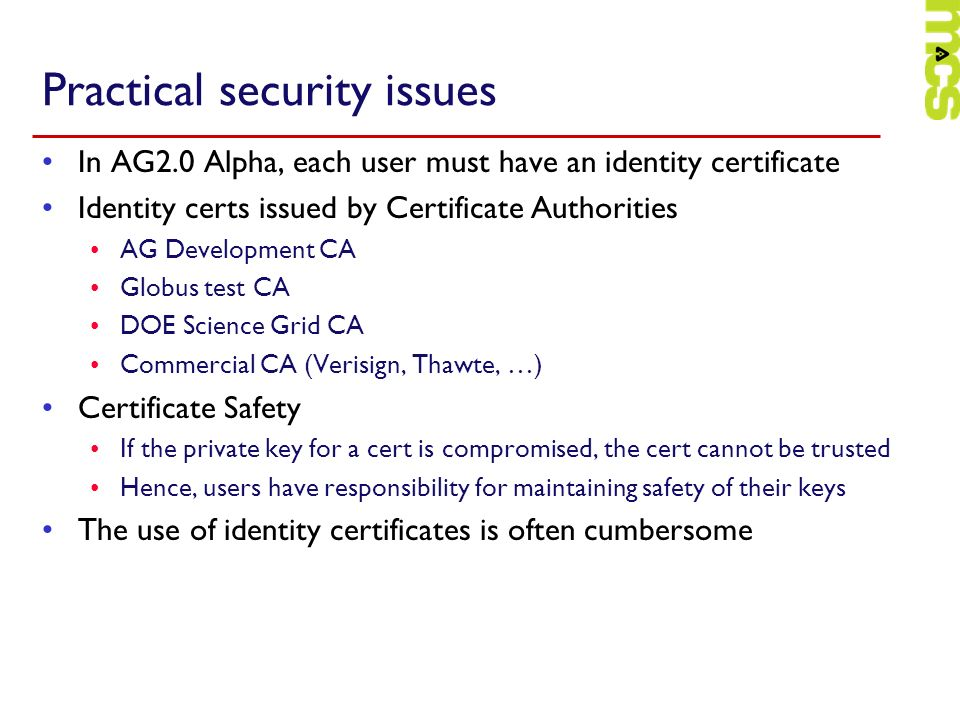 Practical security issues In AG2.0 Alpha, each user must have an identity certificate Identity certs issued by Certificate Authorities AG Development CA Globus test CA DOE Science Grid CA Commercial CA (Verisign, Thawte, …) Certificate Safety If the private key for a cert is compromised, the cert cannot be trusted Hence, users have responsibility for maintaining safety of their keys The use of identity certificates is often cumbersome