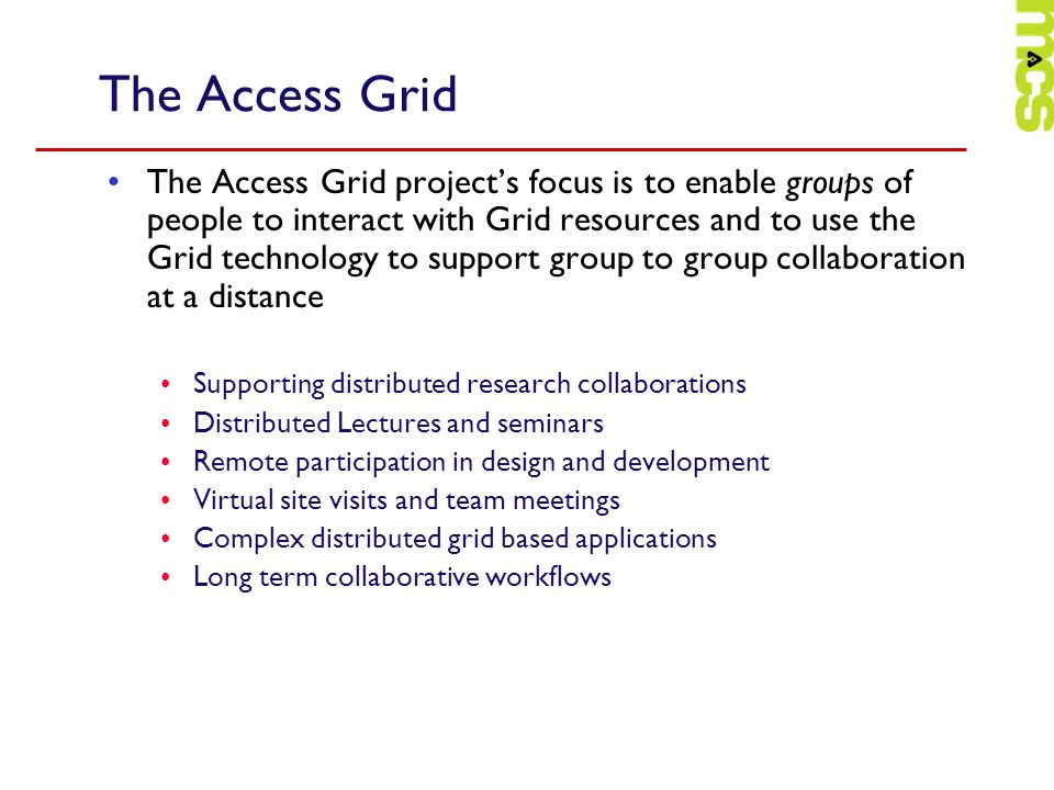 The Access Grid The Access Grid projects focus is to enable groups of people to interact with Grid resources and to use the Grid technology to support group to group collaboration at a distance Supporting distributed research collaborations Distributed Lectures and seminars Remote participation in design and development Virtual site visits and team meetings Complex distributed grid based applications Long term collaborative workflows