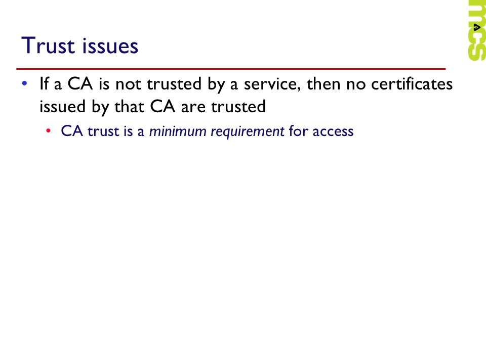 Trust issues If a CA is not trusted by a service, then no certificates issued by that CA are trusted CA trust is a minimum requirement for access
