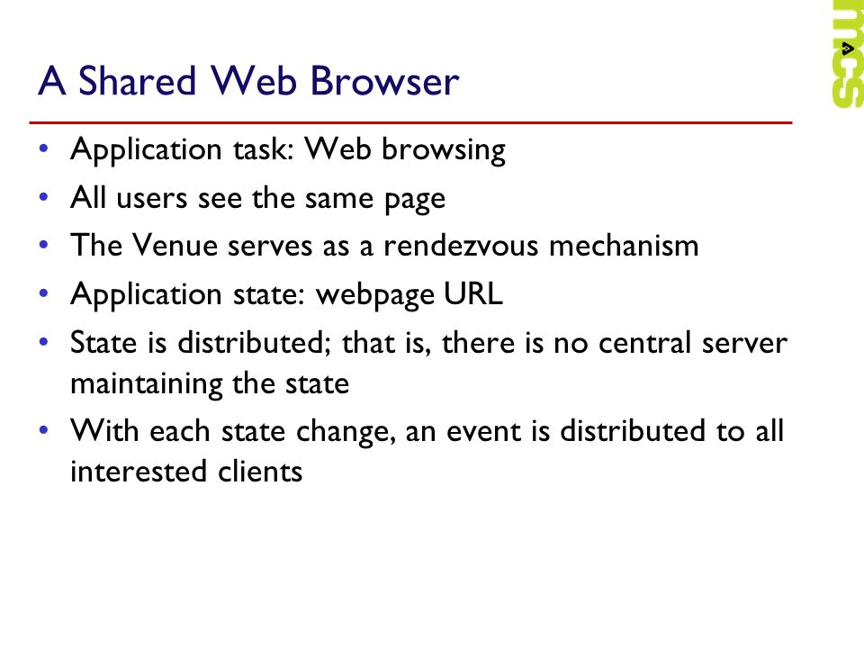 A Shared Web Browser Application task: Web browsing All users see the same page The Venue serves as a rendezvous mechanism Application state: webpage URL State is distributed; that is, there is no central server maintaining the state With each state change, an event is distributed to all interested clients