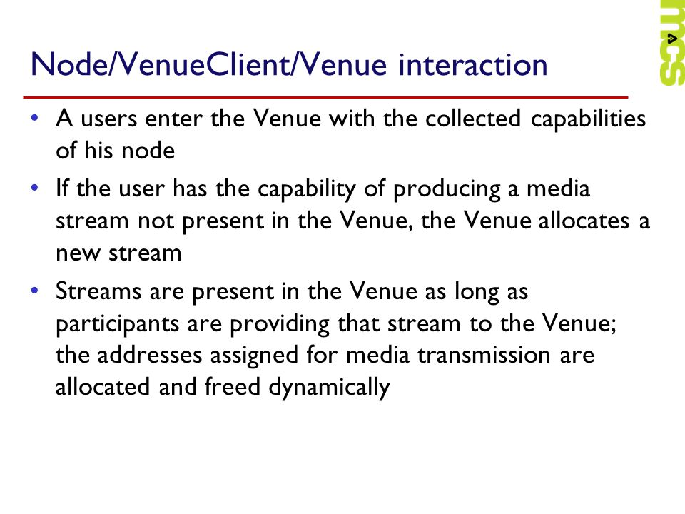 Node/VenueClient/Venue interaction A users enter the Venue with the collected capabilities of his node If the user has the capability of producing a media stream not present in the Venue, the Venue allocates a new stream Streams are present in the Venue as long as participants are providing that stream to the Venue; the addresses assigned for media transmission are allocated and freed dynamically