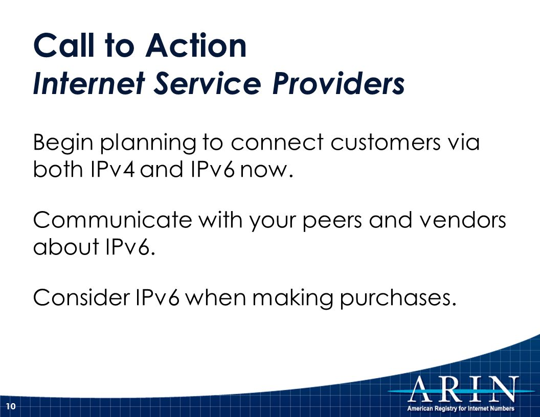Call to Action Internet Service Providers Begin planning to connect customers via both IPv4 and IPv6 now.