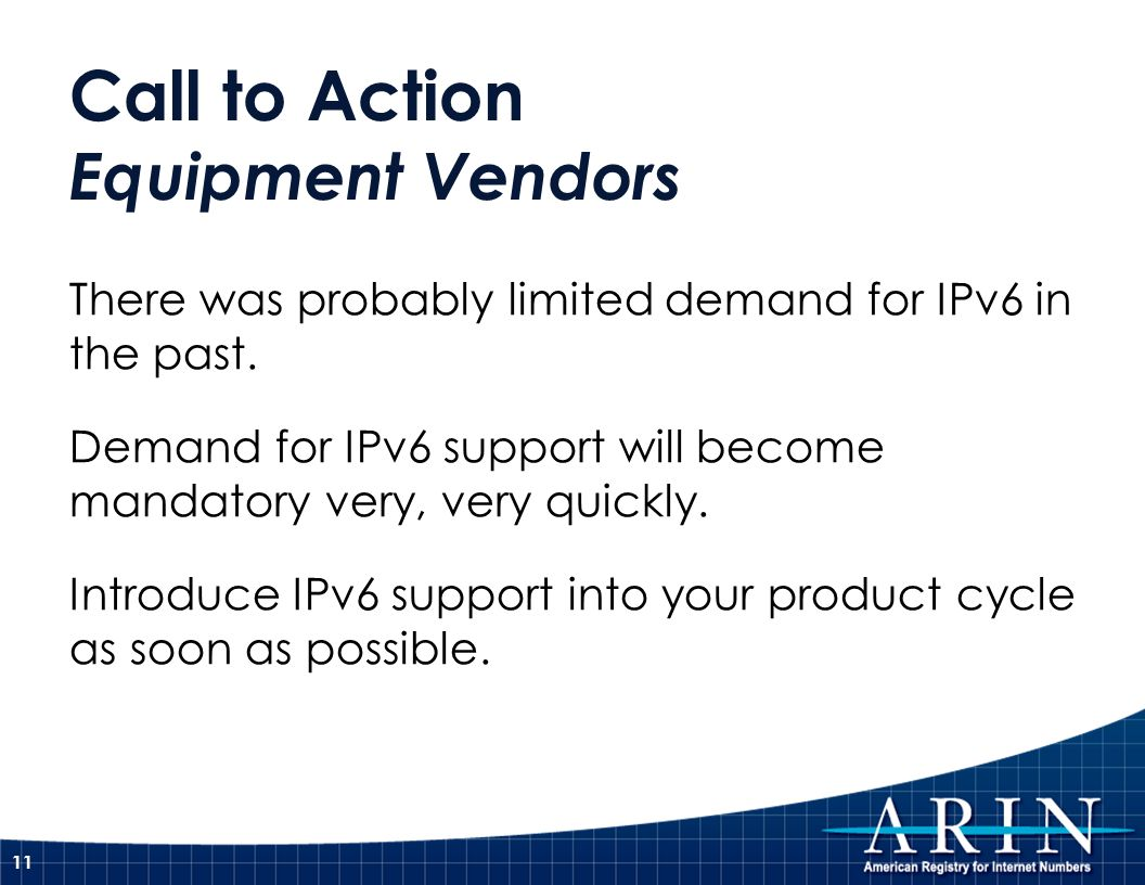 Call to Action Equipment Vendors There was probably limited demand for IPv6 in the past. Demand for IPv6 support will become mandatory very, very quic