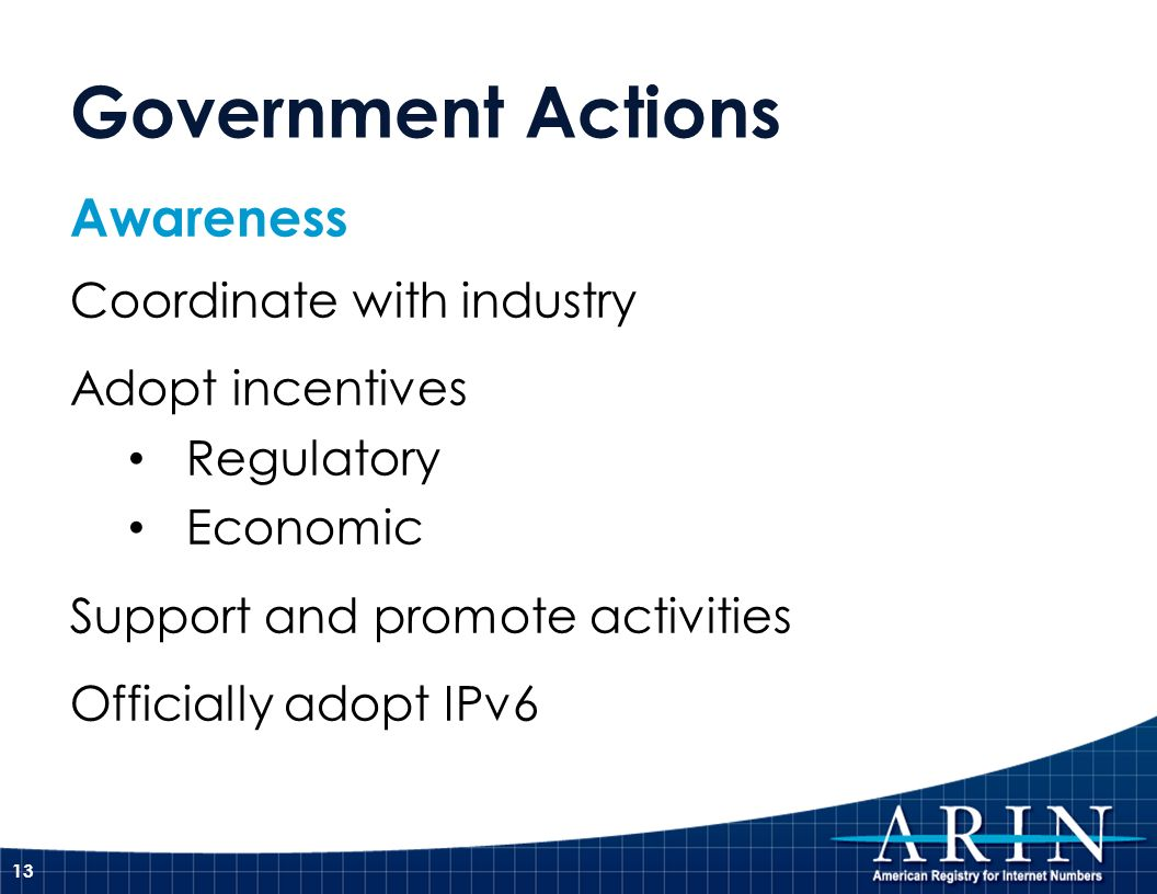 Government Actions Awareness Coordinate with industry Adopt incentives Regulatory Economic Support and promote activities Officially adopt IPv6 13