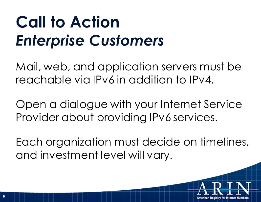 Call to Action Enterprise Customers Mail, web, and application servers must be reachable via IPv6 in addition to IPv4.